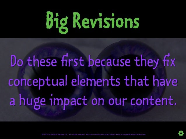 Big Revisions Do these first because they fix conceptual elements that have a huge impact on our content. © 2020 by The Wo...