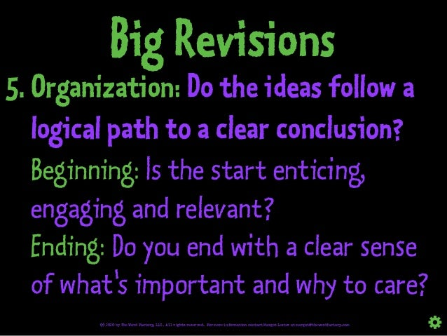 Big Revisions 5. Organization: Do the ideas follow a logical path to a clear conclusion? Beginning: Is the start enticing,...