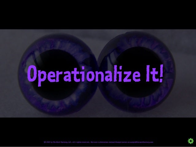 Operationalize It! © 2020 by The Word Factory, LLC. All rights reserved. For more information contact Margot Lester at mar...