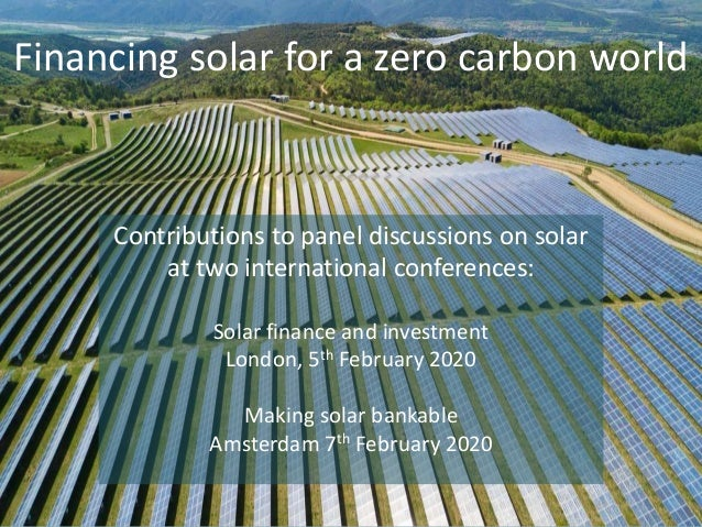 Financing solar for a zero carbon world Contributions to panel discussions on solar at two international conferences: Sola...