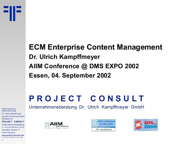 1 AIIM Conference DMS EXPO 2002 Dr. Ulrich Kampffmeyer Keynote Enterprise Content Management PROJECT CONSULT Unternehmensb...
