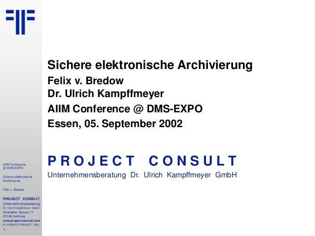 1 AIIM Conference @ DMS-EXPO Sichere elektronische Archivierung Felix v. Bredow PROJECT CONSULT Unternehmensberatung Dr. U...