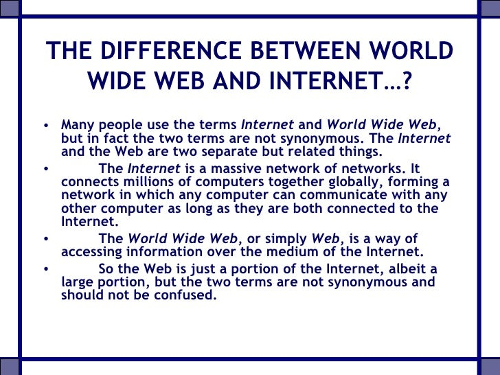 differences between internet and world wide web Best answer: well, there is a very fine line between these two widely used (and often misunderstood) terms world wide web is a 'web' of interlinked 'files' or 'documents' or what we commonly refer as 'pages' the idea of www was to create a network of interlinked documents, connected to each other via 'hyperlinks.