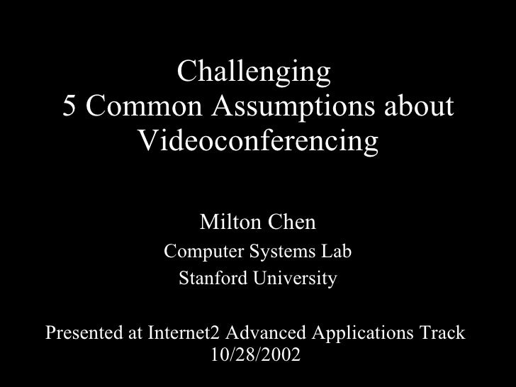 Challenging  5 Common Assumptions about Videoconferencing Milton Chen Computer Systems Lab Stanford University Presented a...