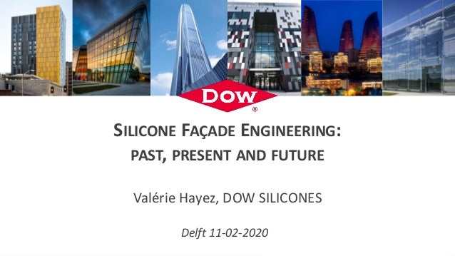 SILICONE FAÇADE ENGINEERING: PAST, PRESENT AND FUTURE Valérie Hayez, DOW SILICONES Delft 11-02-2020
