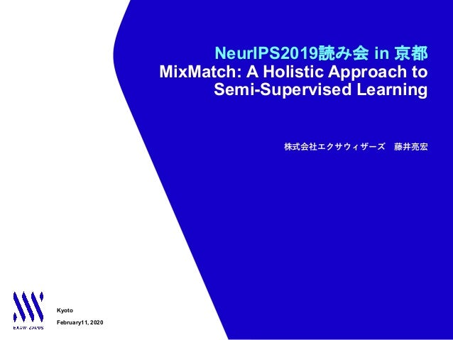 NeurIPS2019読み会 in 京都 MixMatch: A Holistic Approach to Semi-Supervised Learning Kyoto February11, 2020 株式会社エクサウィザーズ 藤井亮宏