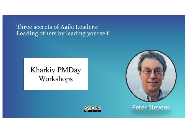 Three secrets of Agile Leaders: Leading others by leading yourself Peter Stevens Kharkiv PMDay Workshops