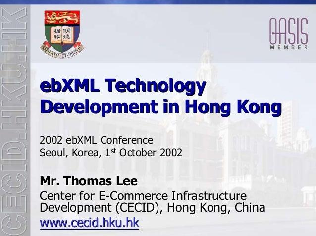 ebXML TechnologyDevelopment in Hong Kong2002 ebXML ConferenceSeoul, Korea, 1st October 2002Mr. Thomas LeeCenter for E-Comm...