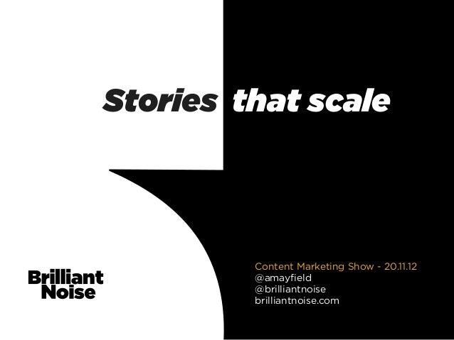 Stories that scale         Content Marketing Show - 20.11.12         @amayfield         @brilliantnoise         brilliantno...