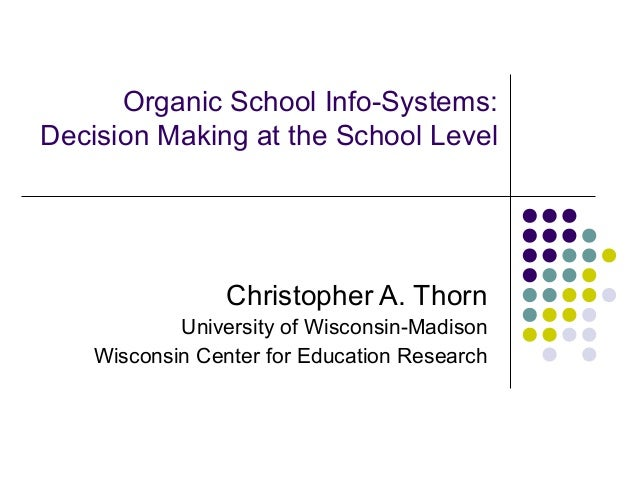 Organic School Info-Systems:Decision Making at the School Level                 Christopher A. Thorn            University...