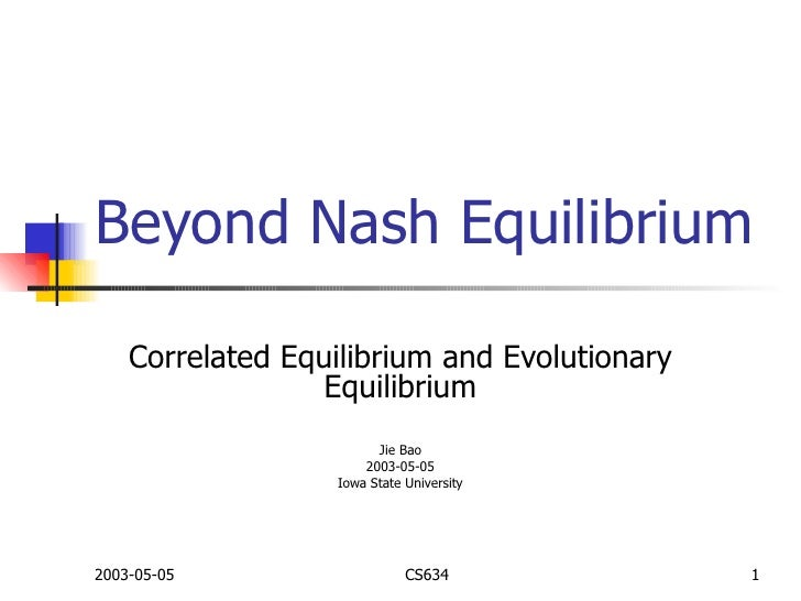 Beyond Nash Equilibrium Correlated Equilibrium and Evolutionary Equilibrium Jie Bao 2003-05-05 Iowa State University