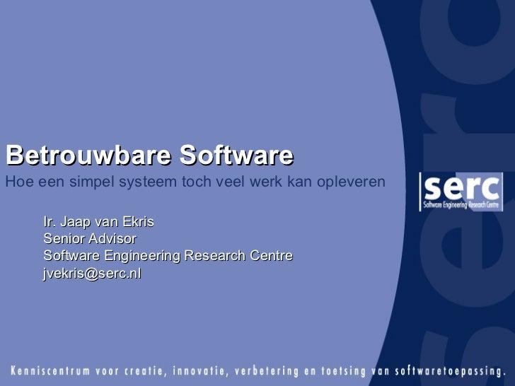Betrouwbare Software Hoe een simpel systeem toch veel werk kan opleveren Ir. Jaap van Ekris Senior Advisor Software Engine...