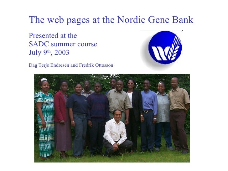 The web pages at the Nordic Gene Bank Presented at the SADC summer course July 9 th , 2003 Dag Terje Endresen and Fredrik ...