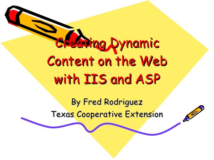 Creating Dynamic Content on the Web with IIS and ASP By Fred Rodriguez Texas Cooperative Extension
