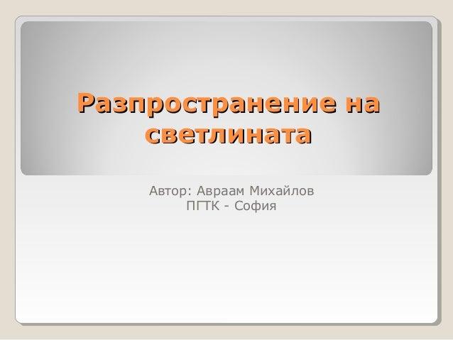 Разпространение наРазпространение насветлинатасветлинатаАвтор: Авраам МихайловПГТК - София