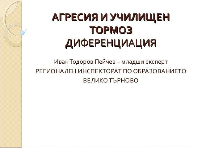 АГРЕСИЯ И УЧИЛИЩЕНАГРЕСИЯ И УЧИЛИЩЕН ТОРМОЗТОРМОЗ ДИФЕРЕНЦИАЦИЯДИФЕРЕНЦИАЦИЯ ИванТодоров Пейчев – младши експерт РЕГИОНАЛЕ...