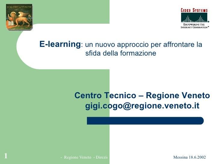 Centro Tecnico – Regione Veneto [email_address] E-learning : un nuovo approccio per affrontare la sfida della formazione