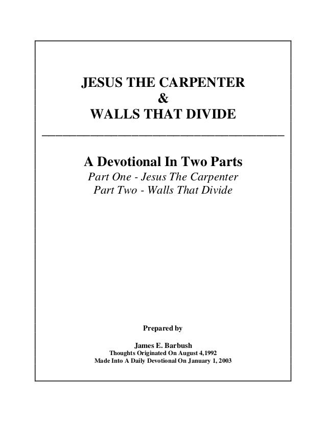 JESUS THE CARPENTER & WALLS THAT DIVIDE ___________________________________ A Devotional In Two Parts Part One - Jesus The...