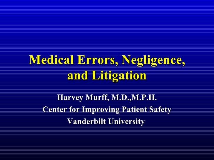 Medical Errors, Negligence, and Litigation Harvey Murff, M.D.,M.P.H. Center for Improving Patient Safety Vanderbilt Univer...