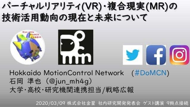 バーチャルリアリティ(VR)・複合現実(MR)の 技術活用動向の現在と未来について Hokkaido MotionControl Network (#DoMCN) 石岡 準也 (@jun_mh4g) 大学・高校・研究機関連携担当/戦略広報 20...