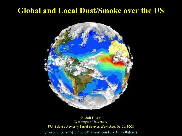 Global and Local Dust/Smoke over the US Rudolf Husar Washington University EPA Science Advisory Board Science Workshop, Dc...