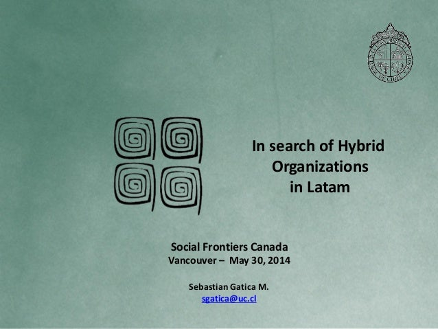 In search of Hybrid Organizations in Latam Sebastian Gatica M. sgatica@uc.cl Social Frontiers Canada Vancouver – May 30, 2...