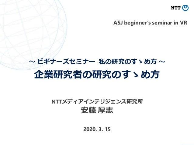 ~ ビギナーズセミナー 私の研究のすゝめ方 ~ 企業研究者の研究のすゝめ方 安藤 厚志 0 NTTメディアインテリジェンス研究所 2020. 3. 15 ASJ beginner's seminar in VR