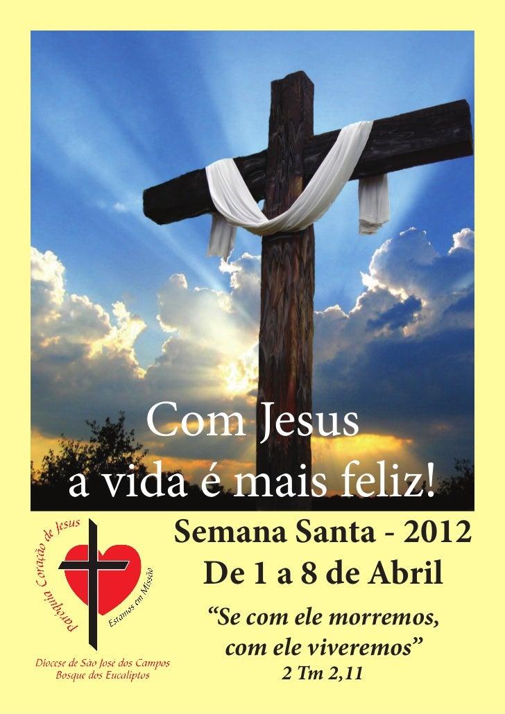 """Com Jesusa vida é mais feliz!     Semana Santa - 2012       De 1 a 8 de Abril       """"Se com ele morremos,         com ele ..."""