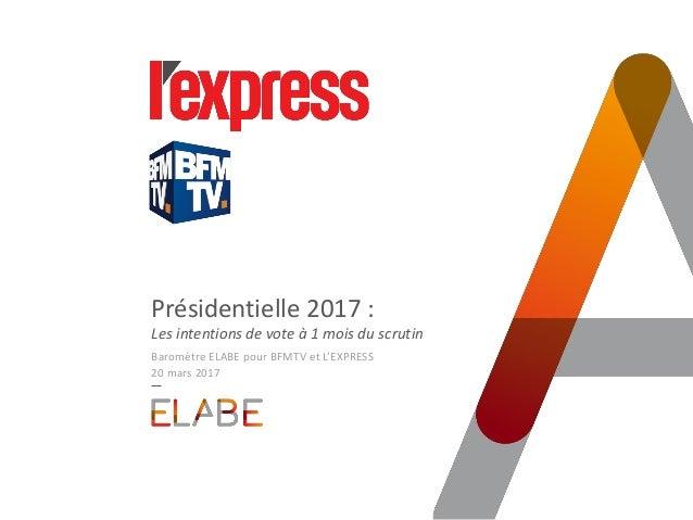 Présidentielle 2017 : Les intentions de vote à 1 mois du scrutin Baromètre ELABE pour BFMTV et L'EXPRESS 20 mars 2017
