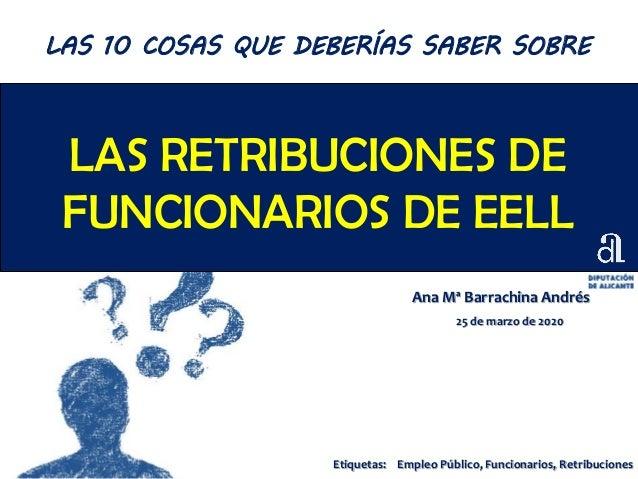LAS RETRIBUCIONES DE FUNCIONARIOS DE EELL Ana Mª Barrachina Andrés 25 de marzo de 2020 LAS 10 COSAS QUE DEBERÍAS SABER SOB...