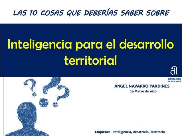 Inteligencia para el desarrollo territorial ÁNGEL NAVARRO PARDINES 29 Marzo de 2020 LAS 10 COSAS QUE DEBERÍAS SABER SOBRE ...