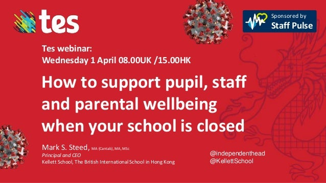 How to support pupil, staff and parental wellbeing when your school is closed Mark S. Steed, MA (Cantab), MA, MSc Principa...