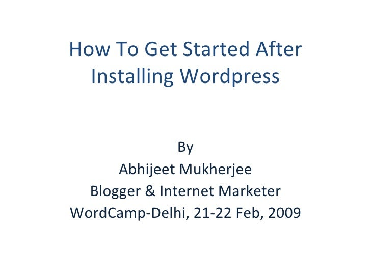 How To Get Started After Installing Wordpress By Abhijeet Mukherjee Blogger & Internet Marketer WordCamp-Delhi, 21-22 Feb,...