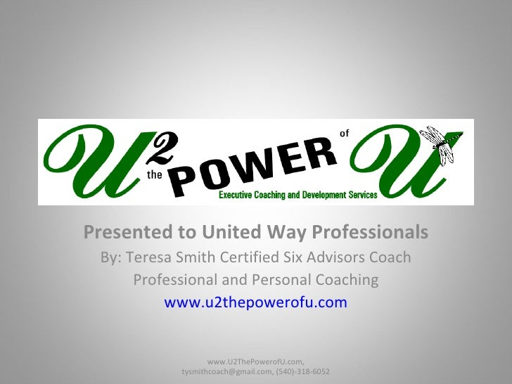 Presented to United Way Professionals By: Teresa Smith Certified Six Advisors Coach Professional and Personal Coaching www...