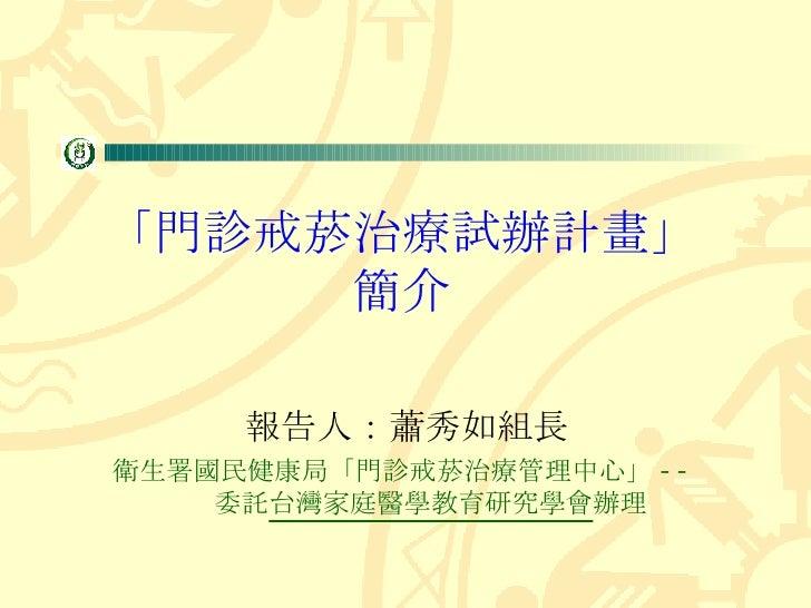 「門診戒菸治療試辦計畫」 簡介 報告人:蕭秀如組長 衛生署國民健康局「門診戒菸治療管理中心」 --  委託 台灣家庭醫學教育研究學會 辦理