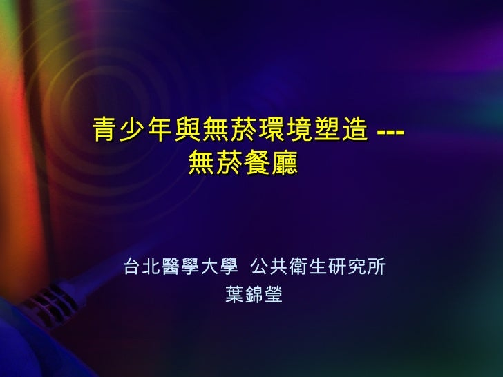 青少年與無菸環境塑造 --- 無菸餐廳   台北醫學大學  公共衛生研究所 葉錦瑩