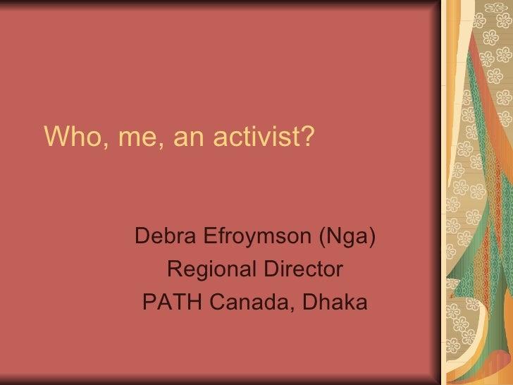 Who, me, an activist? Debra Efroymson (Nga) Regional Director PATH Canada, Dhaka