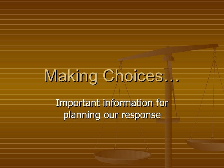 Making Choices… Important information for planning our response