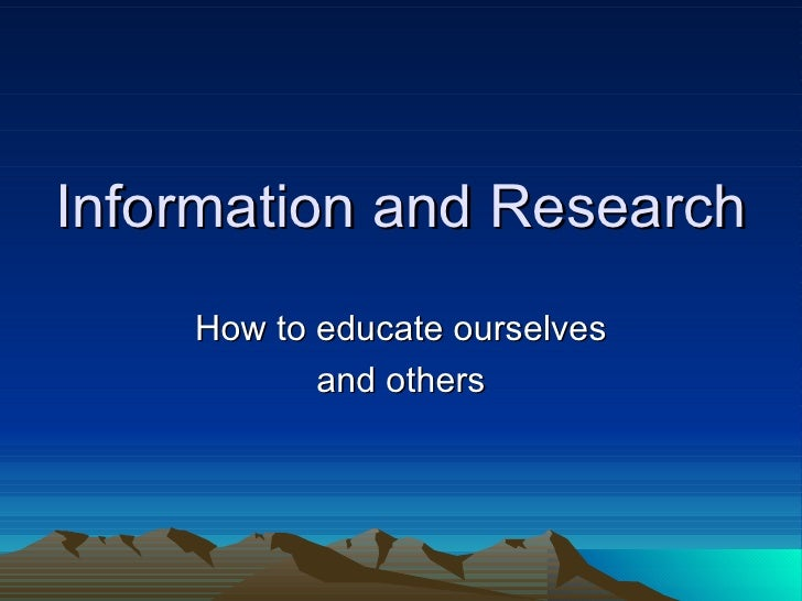 Information and Research How to educate ourselves and others