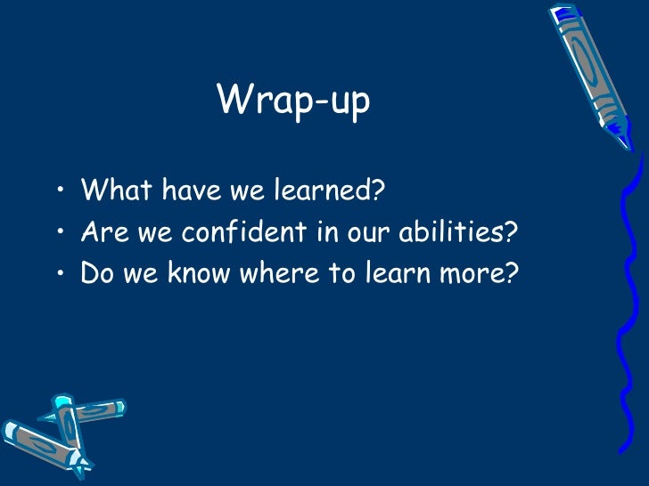 Wrap-up <ul><li>What have we learned? </li></ul><ul><li>Are we confident in our abilities? </li></ul><ul><li>Do we know wh...