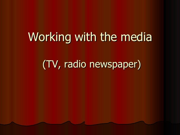 Working with the media   (TV, radio newspaper)