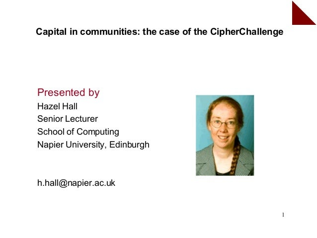 Capital in communities: the case of the CipherChallengePresented byHazel HallSenior LecturerSchool of ComputingNapier Univ...