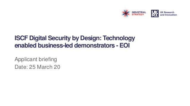 ISCF Digital Security by Design: Technology enabled business-led demonstrators - EOI Applicant briefing Date: 25 March 20