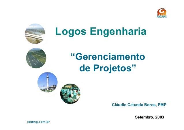 """logos engenharia s.a. www.logoseng.com.br 1 Logos Engenharia """"Gerenciamento de Projetos"""" Setembro, 2003 Cláudio Catunda Bo..."""
