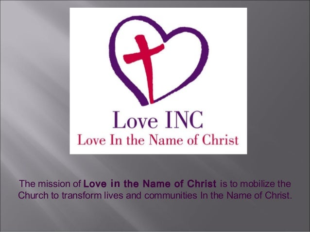 The mission of Love in the Name of Christ is to mobilize theChurch to transform lives and communities In the Name of Christ.