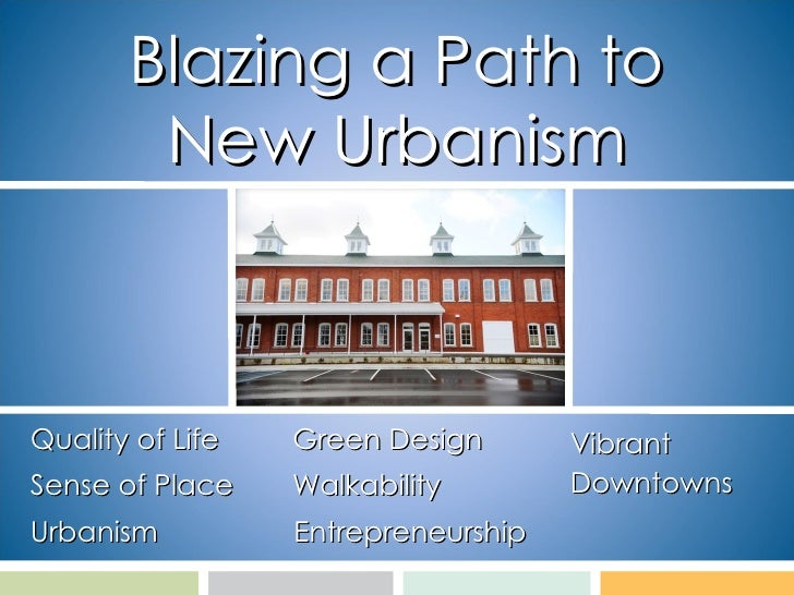 Blazing a Path to New Urbanism Quality of Life Sense of Place Urbanism Vibrant  Downtowns Green Design  Walkability Entrep...