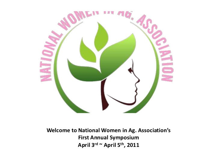 Welcome to National Women in Ag. Association's           First Annual Symposium           April 3rd ~ April 5th, 2011