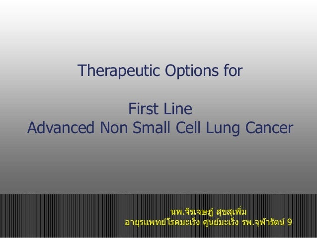 Therapeutic Options for First Line Advanced Non Small Cell Lung Cancer นพ.จิรเจษฎ์ สุขสุเพิ่ม อายุรแพทย์โรคมะเร็ง ศูนย์มะเ...