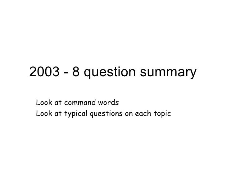 2003 - 8 question summary Look at command words Look at typical questions on each topic