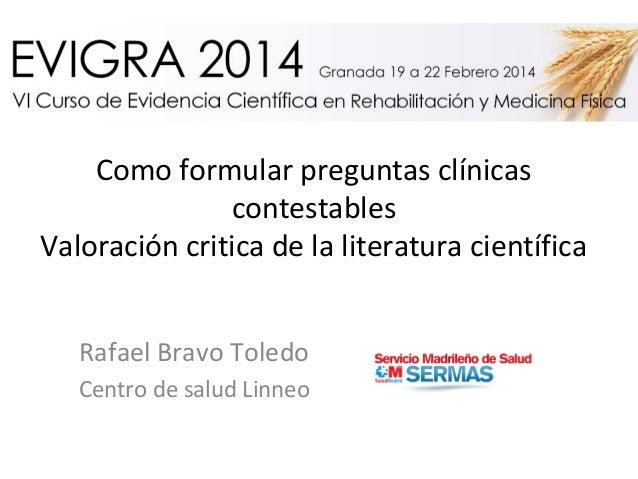 Como formular preguntas clínicas contestables Valoración critica de la literatura científica Rafael Bravo Toledo Centro de...